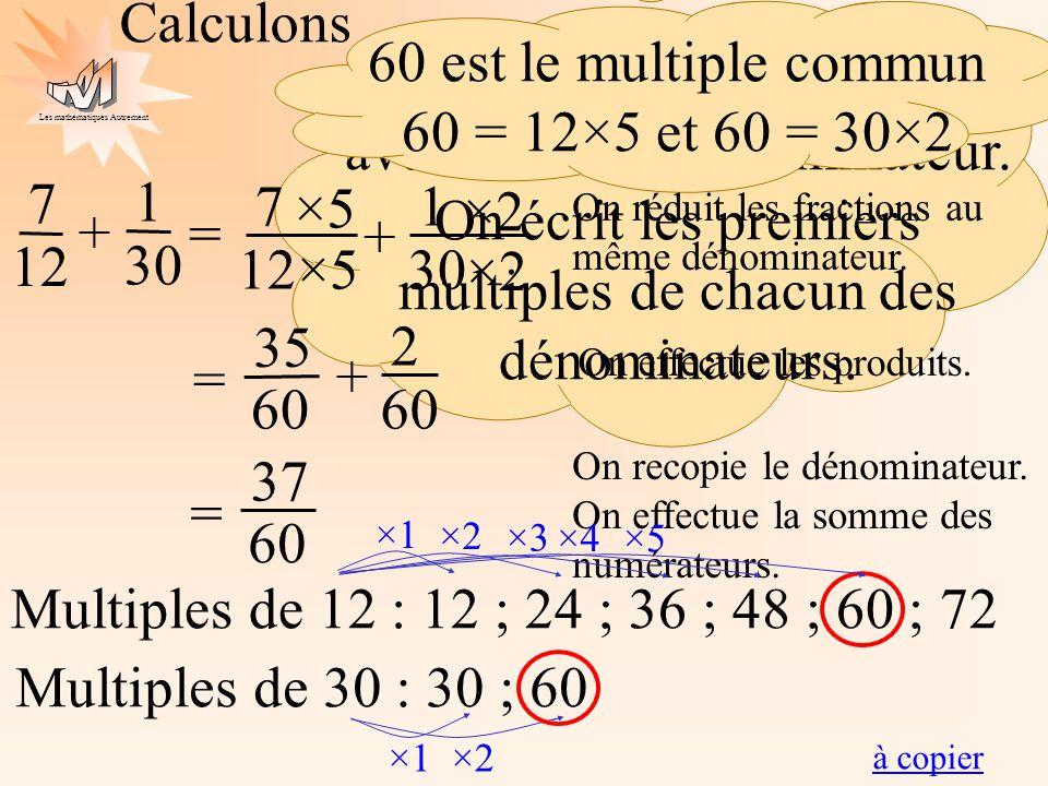 Les mathématiques Autrement Calculons 7 12 = 1 30 + On doit écrire les fractions avec le même dénominateur. On écrit les premiers multiples de chacun