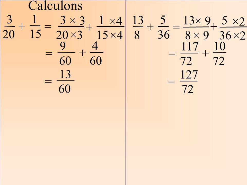 Les mathématiques Autrement Calculons 3 20 = 1 15 + 3 20 1 15 + ×3 ×4 = 9 60 4 + = 13 60 13 8 5 36 + = 13 8 5 36 + × 9 ×2 = 117 72 10 72 + = 127 72