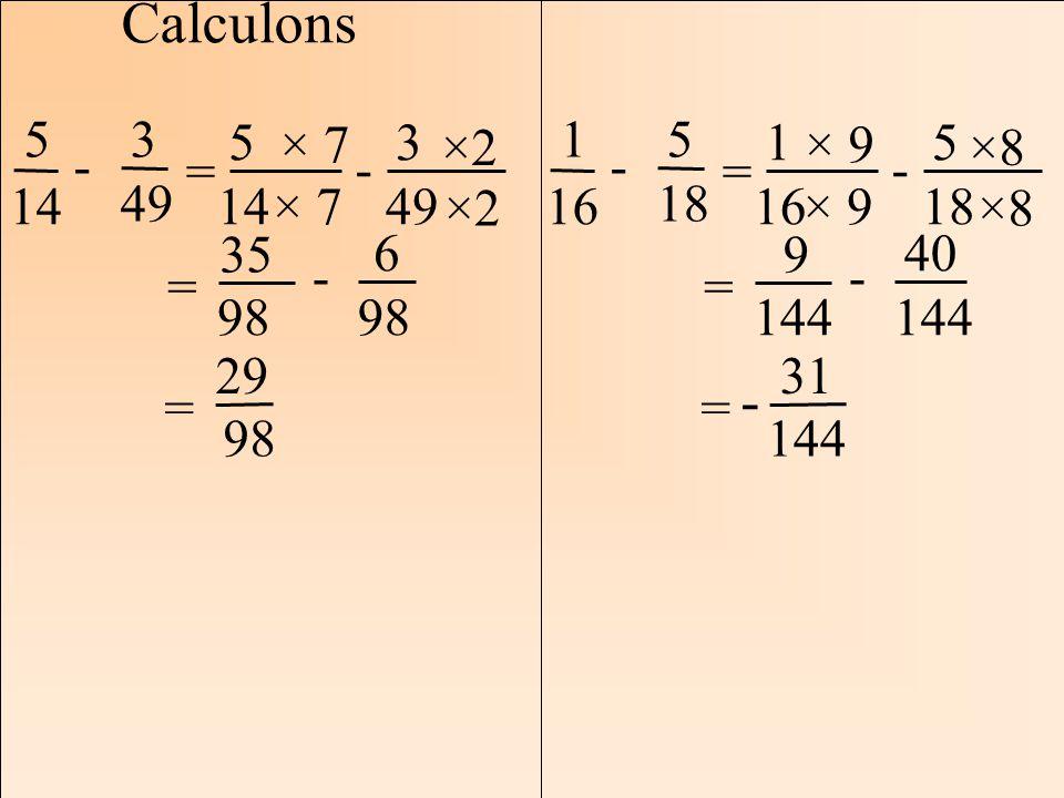 Les mathématiques Autrement Calculons 5 14 3 49 - = 5 14 3 49 - × 7 ×2 = 35 98 6 - = 29 98 1 16 = 5 18 - 1 16 5 18 - × 9 ×8 = 9 144 40 144 - = 31 144