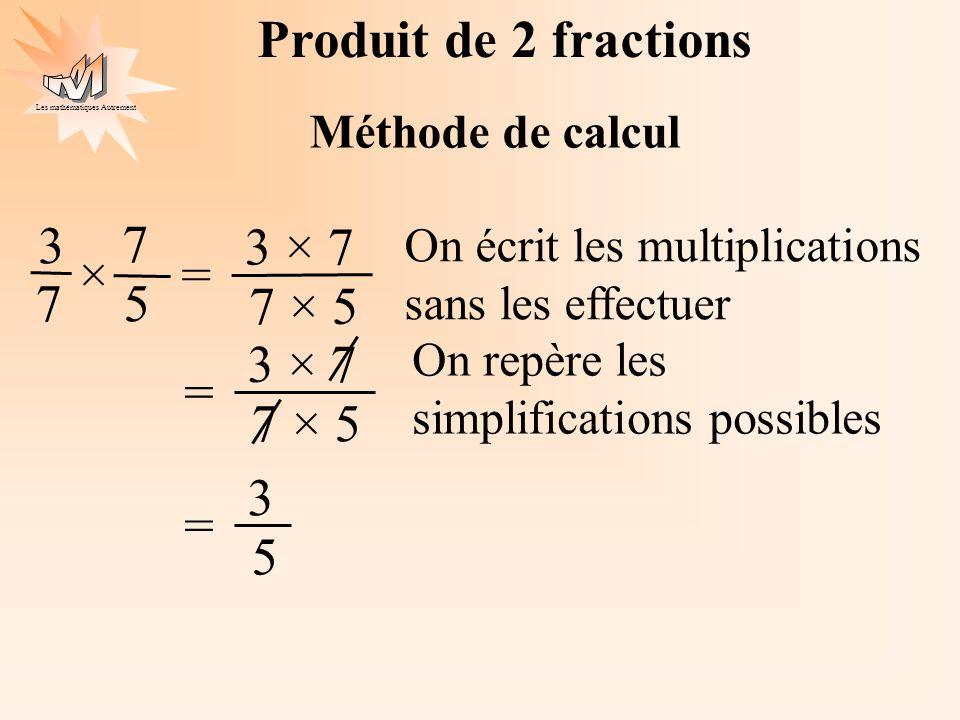 Les mathématiques Autrement Produit de 2 fractions Méthode de calcul 3 7 7 5 ×= 3 × 7 7 × 5 On écrit les multiplications sans les effectuer 3 5 = 3 ×