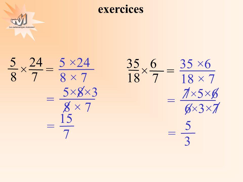 Les mathématiques Autrement exercices 5 8 24 7 ×= 35 18 6 7 ×= 7 15 = 5 ×24 8 × 7 5×8×3 8 × 7 = 35 ×6 18 × 7 3 5 = 7 × 5×6 6 × 3×7 =
