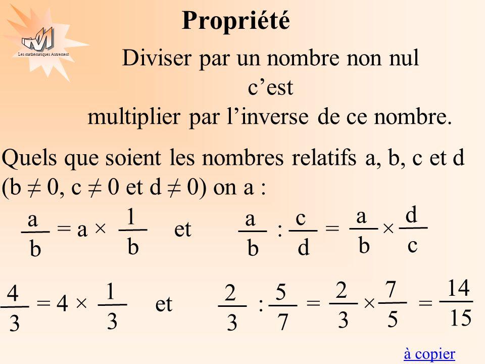 Les mathématiques Autrement à copier Propriété Diviser par un nombre non nul cest multiplier par linverse de ce nombre. Quels que soient les nombres r