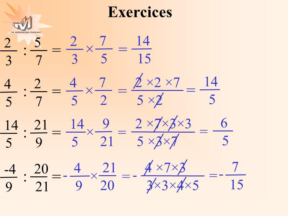 Les mathématiques Autrement Exercices 2 3 5 7 : = 7 5 2 3 14 15 × = 4 5 2 7 : = 7 2 4 5 2 ×2 ×7 5 ×2 × = 14 5 = 5 21 9 : = 9 14 5 2 ×7×3×3 5 ×3×7 × =