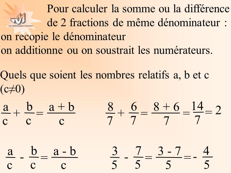 Les mathématiques Autrement Pour calculer la somme ou la différence de 2 fractions de même dénominateur : on recopie le dénominateur on additionne ou