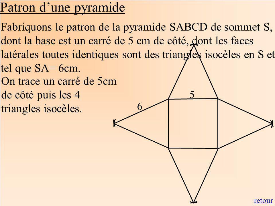 La Géométrie Autrement Fabriquons le patron de la pyramide SABCD de sommet S, dont la base est un carré de 5 cm de côté, dont les faces latérales toutes identiques sont des triangles isocèles en S et tel que SA= 6cm.