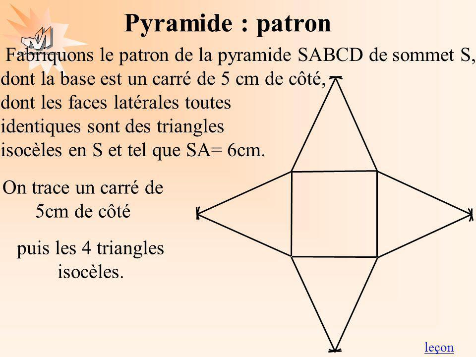 La Géométrie Autrement Pyramide : patron Fabriquons le patron de la pyramide SABCD de sommet S, dont la base est un carré de 5 cm de côté, dont les faces latérales toutes identiques sont des triangles isocèles en S et tel que SA= 6cm.