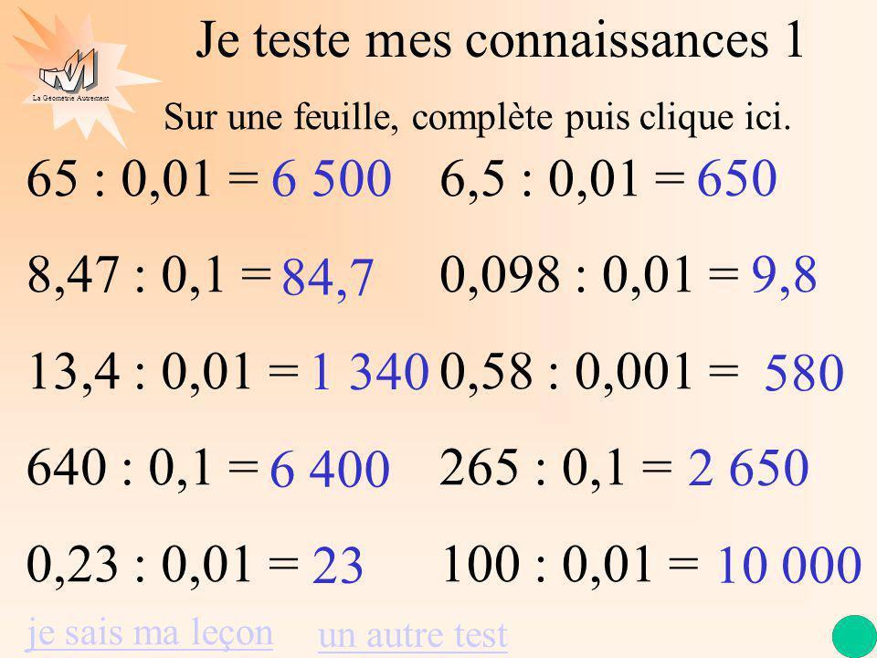 La Géométrie Autrement Je teste mes connaissances 1 65 : 0,01 = 8,47 : 0,1 = 13,4 : 0,01 = 640 : 0,1 = 0,23 : 0,01 = 6,5 : 0,01 = 0,098 : 0,01 = 0,58 : 0,001 = 265 : 0,1 = 100 : 0,01 = 6 500 84,7 1 340 6 400 23 650 9,8 580 2 650 10 000 je sais ma leçon un autre test Sur une feuille, complète puis clique ici.