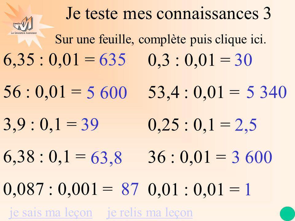 La Géométrie Autrement Je teste mes connaissances 3 6,35 : 0,01 = 56 : 0,01 = 3,9 : 0,1 = 6,38 : 0,1 = 0,087 : 0,001 = 0,3 : 0,01 = 53,4 : 0,01 = 0,25 : 0,1 = 36 : 0,01 = 0,01 : 0,01 = 635 5 600 39 63,8 87 30 5 340 2,5 3 600 1 je sais ma leçonje relis ma leçon Sur une feuille, complète puis clique ici.