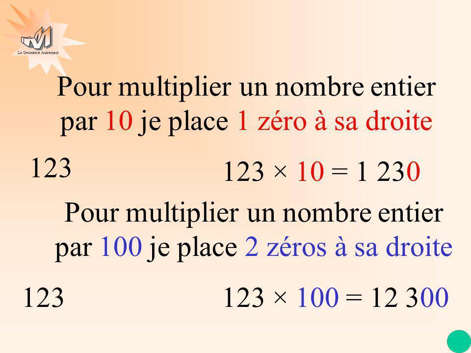 La Géométrie Autrement Pour multiplier un nombre entier par 10 je place 1 zéro à sa droite Pour multiplier un nombre entier par 100 je place 2 zéros à sa droite 1230 × 10 = 1 230 12300 × 100 = 12 300