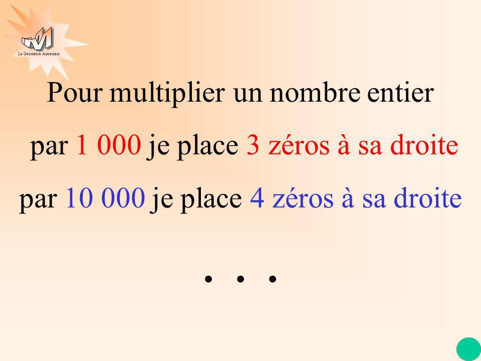 La Géométrie Autrement Pour multiplier un nombre entier par 10 je place 1 zéro à sa droite Pour multiplier un nombre entier par 100 je place 2 zéros à