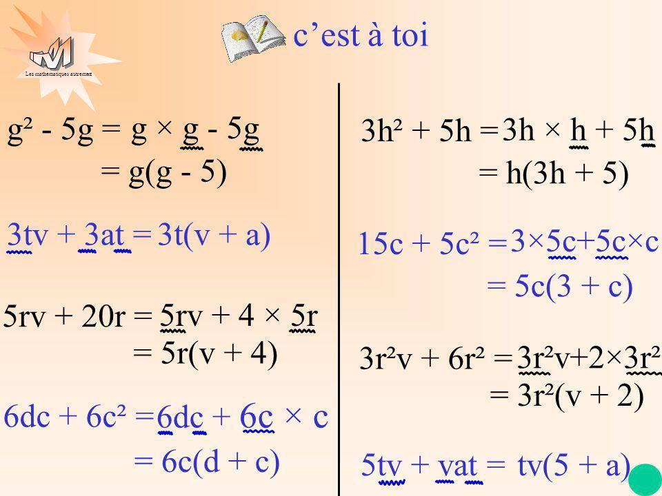 Les mathématiques autrement 3tv + 3at = 5rv + 20r = 6dc + 6c² = g² - 5g = g × g - 5g = g(g - 5) 5rv + 4 × 5r = 5r(v + 4) 3t(v + a) 6dc + 6c × c = 6c(d