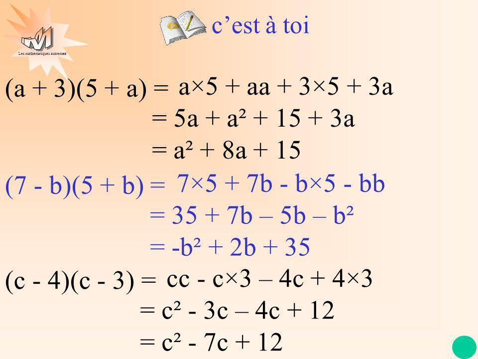 Les mathématiques autrement cest à toi (a + 3)(5 + a) = a×5 + aa + 3×5 + 3a = 5a + a² + 15 + 3a = a² + 8a + 15 (7 - b)(5 + b) = 7×5 + 7b - b×5 - bb =