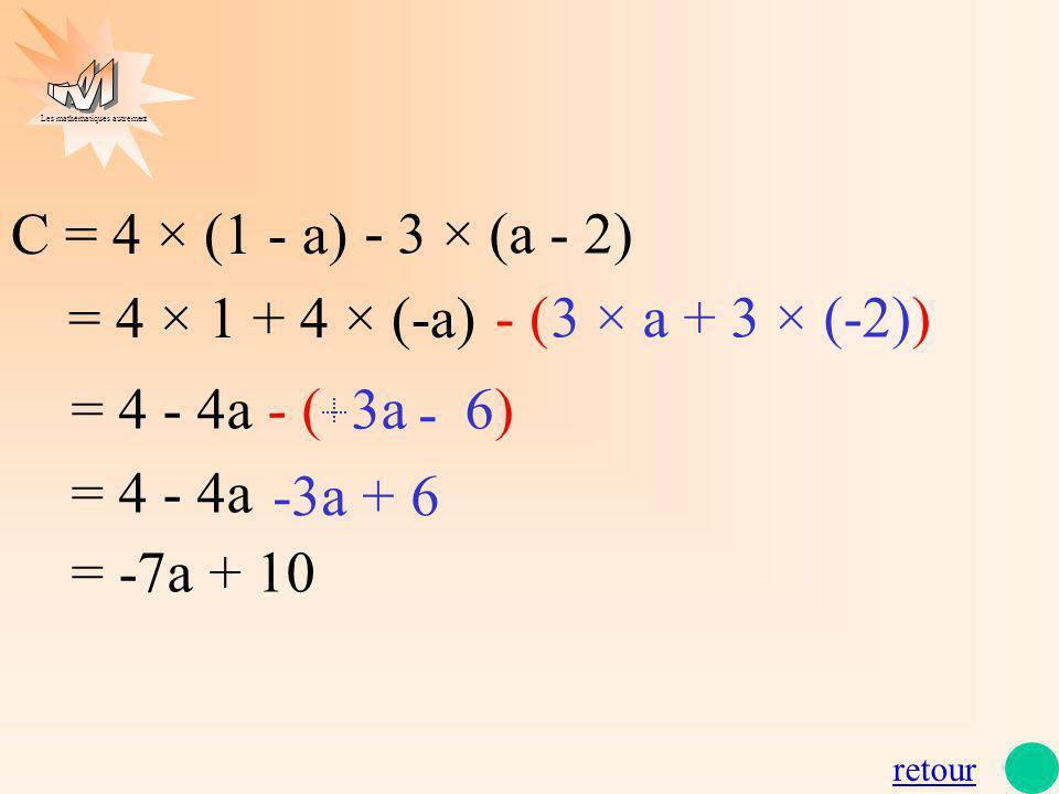 Les mathématiques autrement C = 4 × (1 - a) = 4 × 1 + 4 × (-a) = 4 - 4a - ( 3a 6) = 4 - 4a = -7a + 10 - 3 × (a - 2) - ( 3 × a + 3 × (-2)) - -3a + 6 re