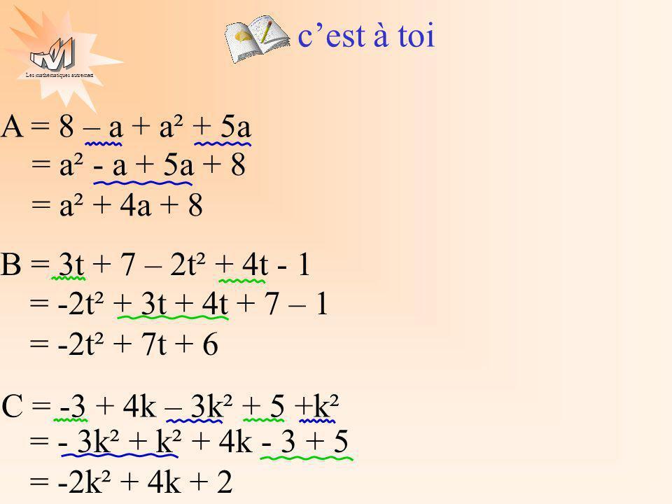 Les mathématiques autrement cest à toi A = 8 – a + a² + 5a B = 3t + 7 – 2t² + 4t - 1 C = -3 + 4k – 3k² + 5 +k² = a² - a + 5a + 8 = a² + 4a + 8 = -2t²