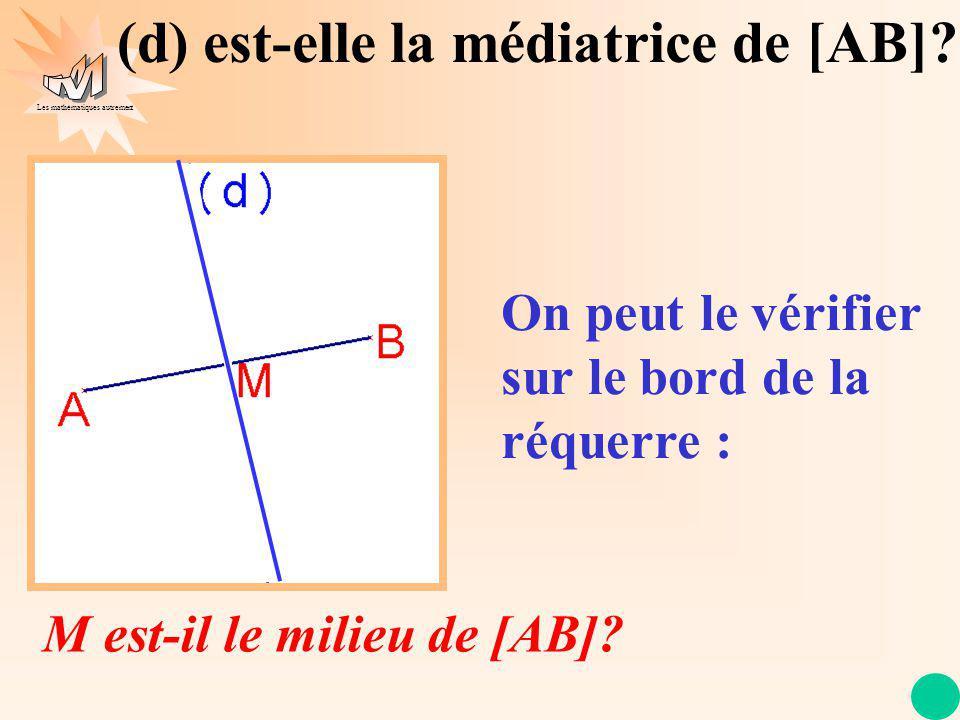 Les mathématiques autrement (d) est-elle la médiatrice de [AB]? On trace la médiatrice de [AB] A