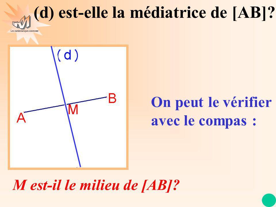 Les mathématiques autrement On peut le vérifier avec le compas : (d) est-elle la médiatrice de [AB].