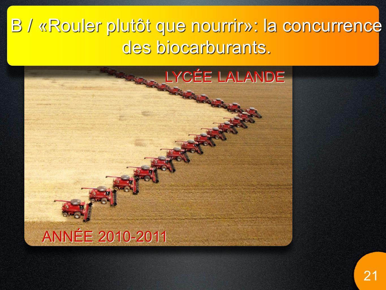 B / «Rouler plutôt que nourrir»: la concurrence des biocarburants. 21 LYCÉE LALANDE ANNÉE 2010-2011