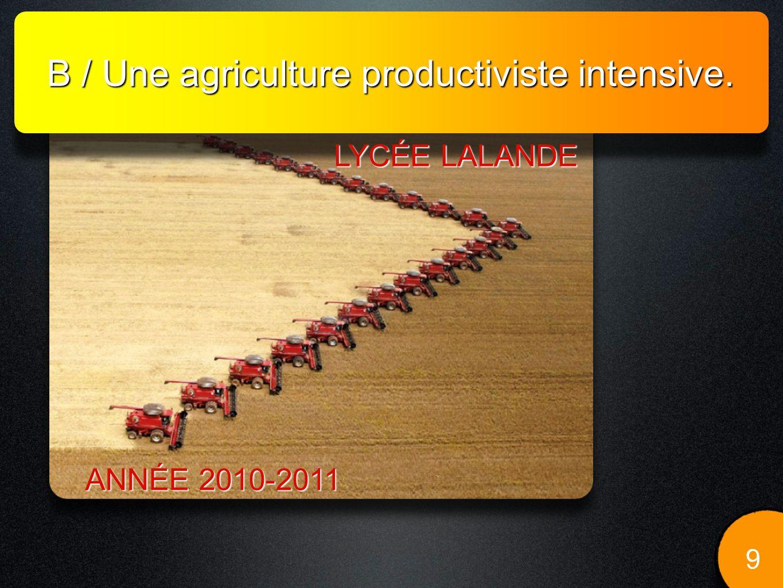 B / Une agriculture productiviste intensive. 9 LYCÉE LALANDE ANNÉE 2010-2011