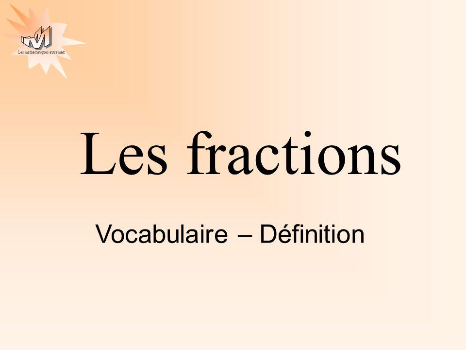 Les mathématiques autrement Les fractions Vocabulaire – Définition