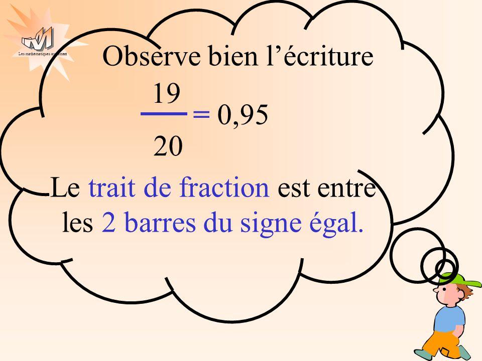Les mathématiques autrement. Observe bien lécriture 19 20 = 0,95 Le trait de fraction est entre les 2 barres du signe égal.