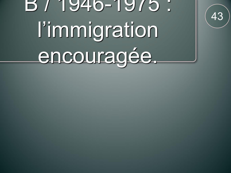 B / 1946-1975 : limmigration encouragée. 43
