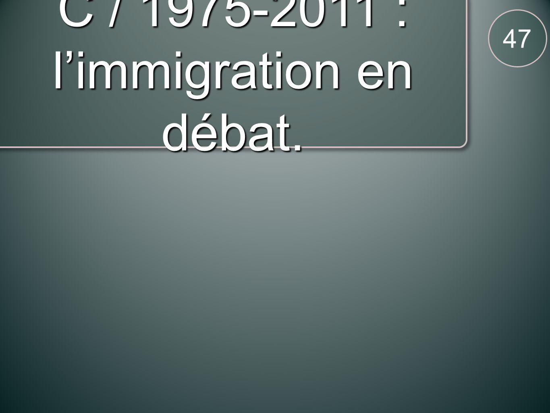 C / 1975-2011 : limmigration en débat. 47