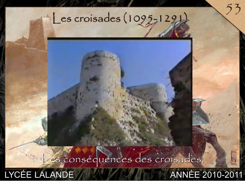 LYCÉE LALANDE ANNÉE 2010-2011 53 1 Les croisades (1095-1291) Les conséquences des croisades.