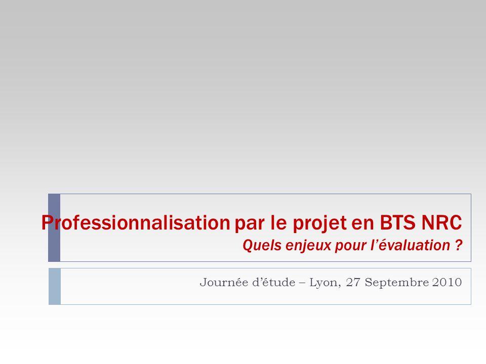 Professionnalisation par le projet en BTS NRC Quels enjeux pour lévaluation ? Journée détude – Lyon, 27 Septembre 2010