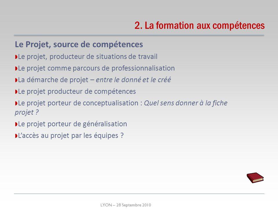 LYON – 28 Septembre 2010 Le Projet, source de compétences Le projet, producteur de situations de travail Le projet comme parcours de professionnalisat