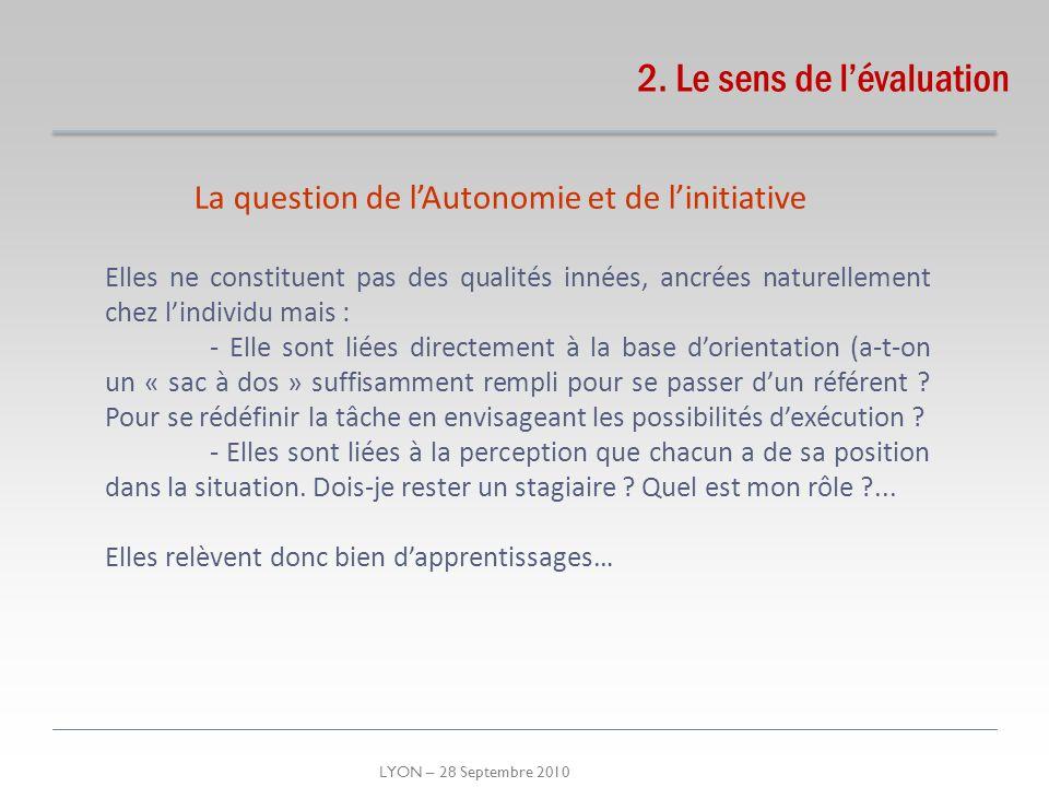 LYON – 28 Septembre 2010 2. Le sens de lévaluation La question de lAutonomie et de linitiative Elles ne constituent pas des qualités innées, ancrées n