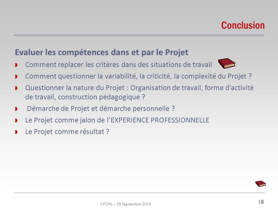 LYON – 28 Septembre 2010 Conclusion Evaluer les compétences dans et par le Projet Comment replacer les critères dans des situations de travail Comment