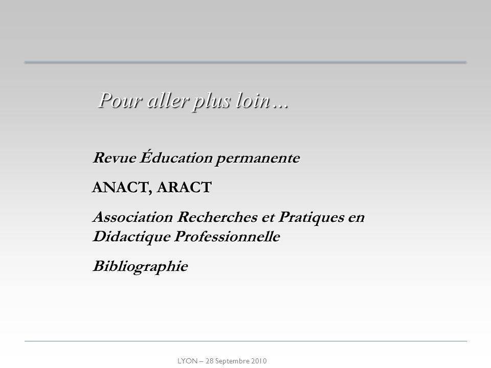 LYON – 28 Septembre 2010 Pour aller plus loin… Revue Éducation permanente ANACT, ARACT Association Recherches et Pratiques en Didactique Professionnel
