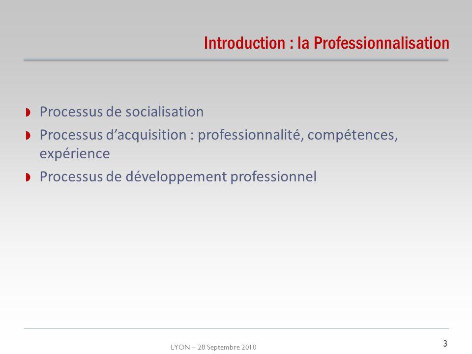 LYON – 28 Septembre 2010 Introduction : la Professionnalisation Processus de socialisation Processus dacquisition : professionnalité, compétences, exp