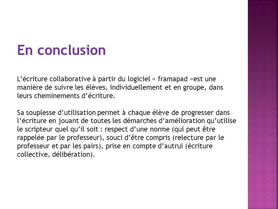 En conclusion Lécriture collaborative à partir du logiciel « framapad »est une manière de suivre les élèves, individuellement et en groupe, dans leurs