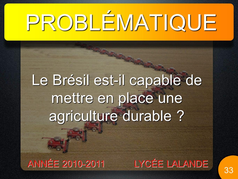 PROBLÉMATIQUE 33 LYCÉE LALANDE ANNÉE 2010-2011 Le Brésil est-il capable de mettre en place une agriculture durable ?
