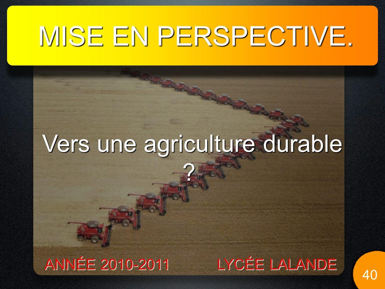 MISE EN PERSPECTIVE. 40 LYCÉE LALANDE ANNÉE 2010-2011 Vers une agriculture durable ? Vers une agriculture durable ?
