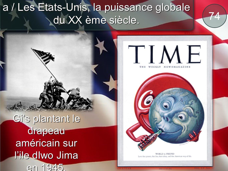 74 a / Les Etats-Unis, la puissance globale du XX ème siècle. Gis plantant le drapeau américain sur lile dIwo Jima en 1945.