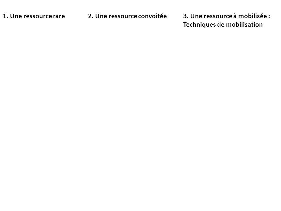 1. Une ressource rare2. Une ressource convoitée3. Une ressource à mobilisée : Techniques de mobilisation