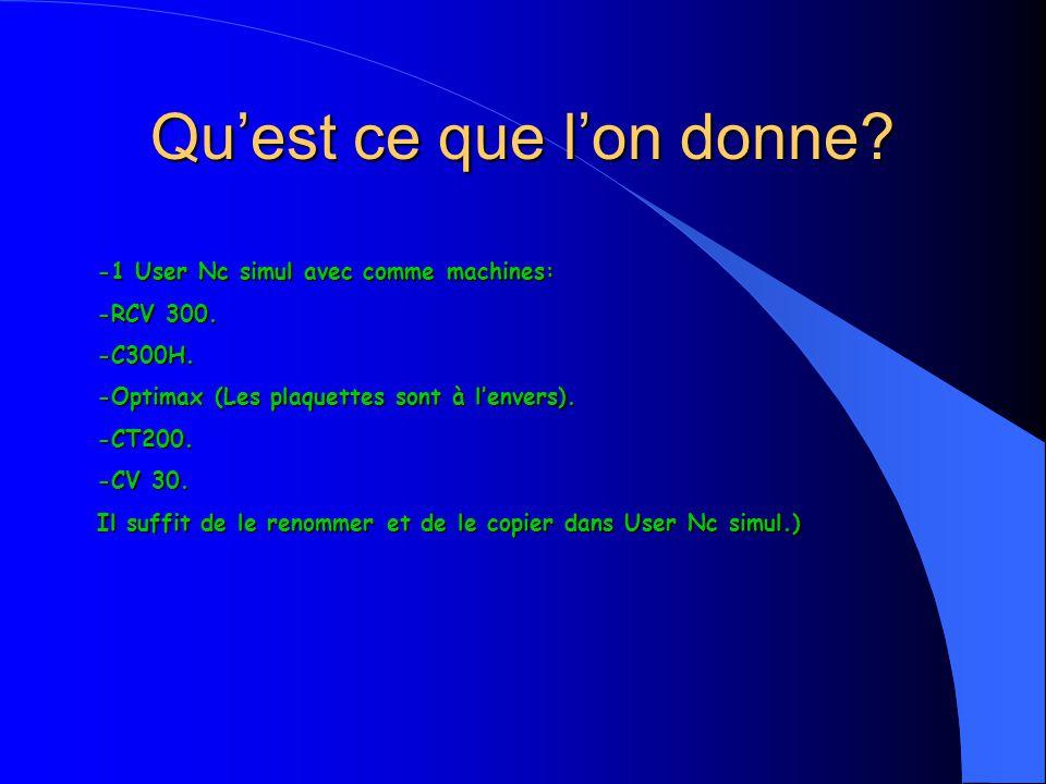 Quest ce que lon donne? -1 User Nc simul avec comme machines: -RCV 300. -C300H. -Optimax (Les plaquettes sont à lenvers). -CT200. -CV 30. Il suffit de