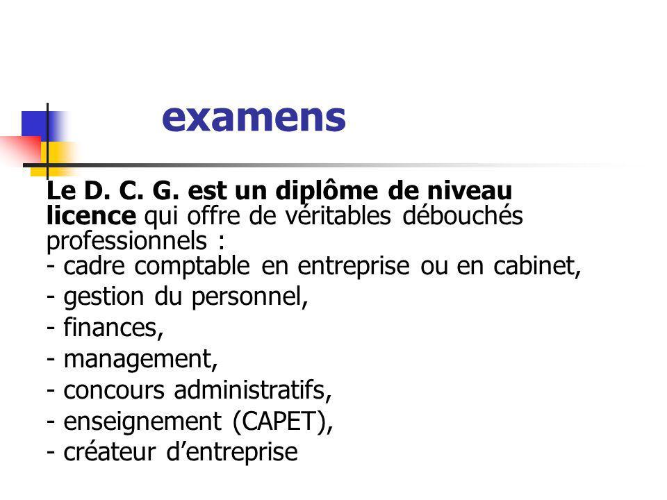 Le D. C. G. est un diplôme de niveau licence qui offre de véritables débouchés professionnels : - cadre comptable en entreprise ou en cabinet, - gesti