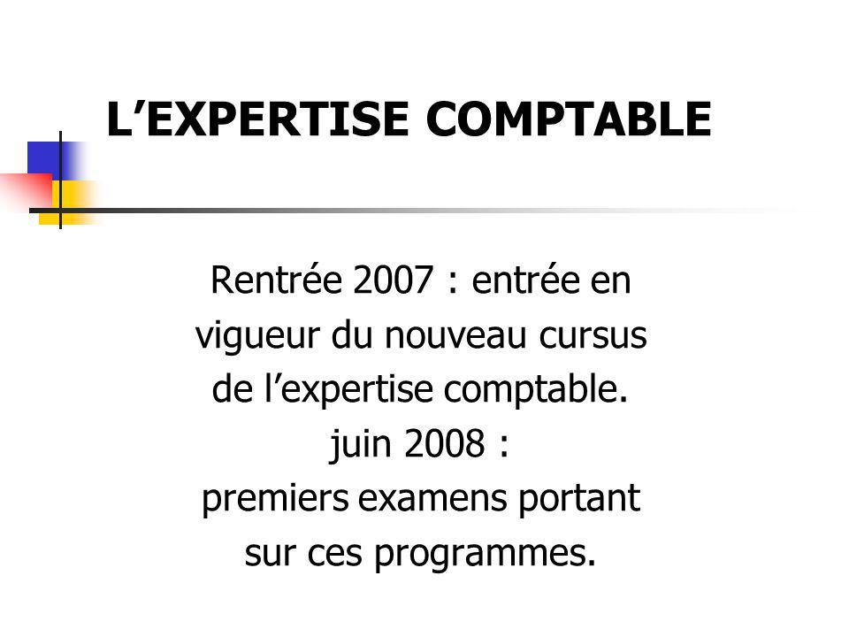 Rentrée 2007 : entrée en vigueur du nouveau cursus de lexpertise comptable. juin 2008 : premiers examens portant sur ces programmes. LEXPERTISE COMPTA
