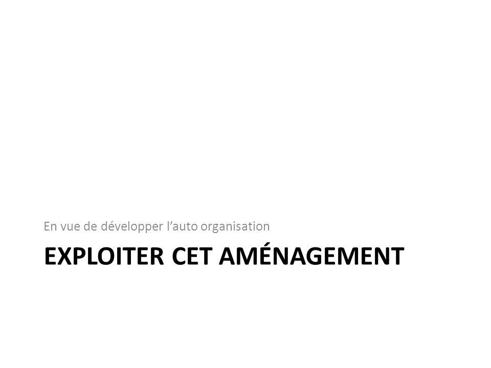 EXPLOITER CET AMÉNAGEMENT En vue de développer lauto organisation