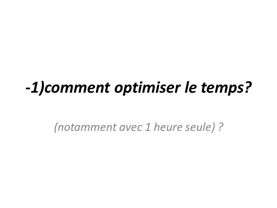 -1)comment optimiser le temps? (notamment avec 1 heure seule) ?