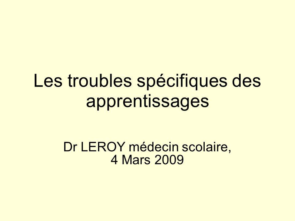 Les troubles spécifiques des apprentissages Dr LEROY médecin scolaire, 4 Mars 2009