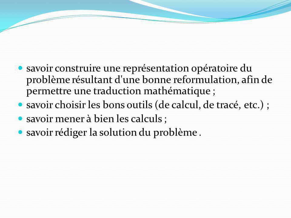 savoir construire une représentation opératoire du problème résultant d une bonne reformulation, afin de permettre une traduction mathématique ; savoir choisir les bons outils (de calcul, de tracé, etc.) ; savoir mener à bien les calculs ; savoir rédiger la solution du problème.
