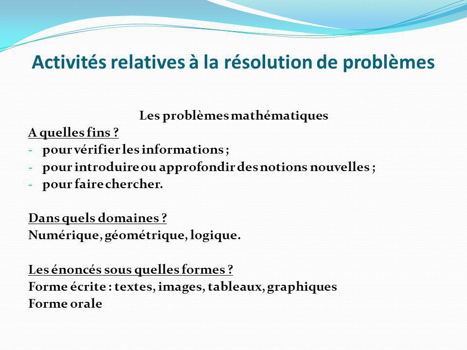 Activités relatives à la résolution de problèmes Les problèmes mathématiques A quelles fins ? - pour vérifier les informations ; - pour introduire ou