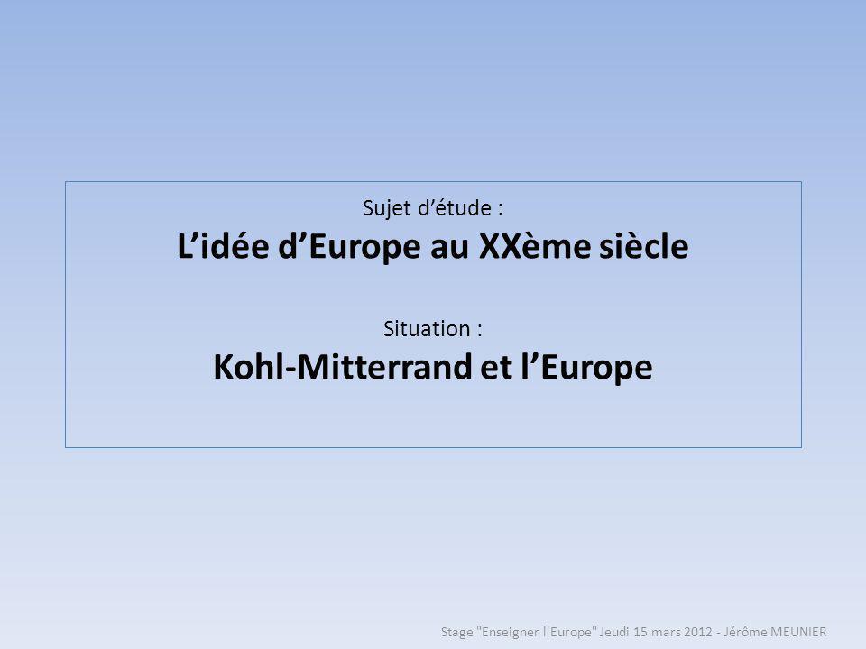 Sujet détude : Lidée dEurope au XXème siècle Situation : Kohl-Mitterrand et lEurope Stage Enseigner l Europe Jeudi 15 mars 2012 - Jérôme MEUNIER
