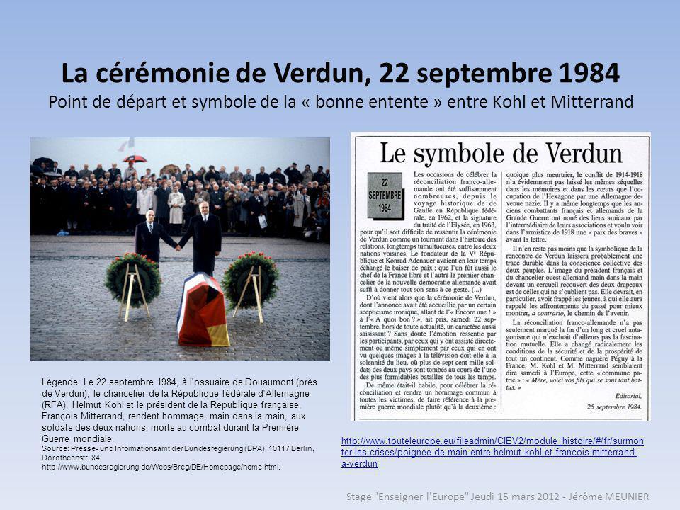 La cérémonie de Verdun, 22 septembre 1984 Point de départ et symbole de la « bonne entente » entre Kohl et Mitterrand Légende: Le 22 septembre 1984, à l ossuaire de Douaumont (près de Verdun), le chancelier de la République fédérale d Allemagne (RFA), Helmut Kohl et le président de la République française, François Mitterrand, rendent hommage, main dans la main, aux soldats des deux nations, morts au combat durant la Première Guerre mondiale.