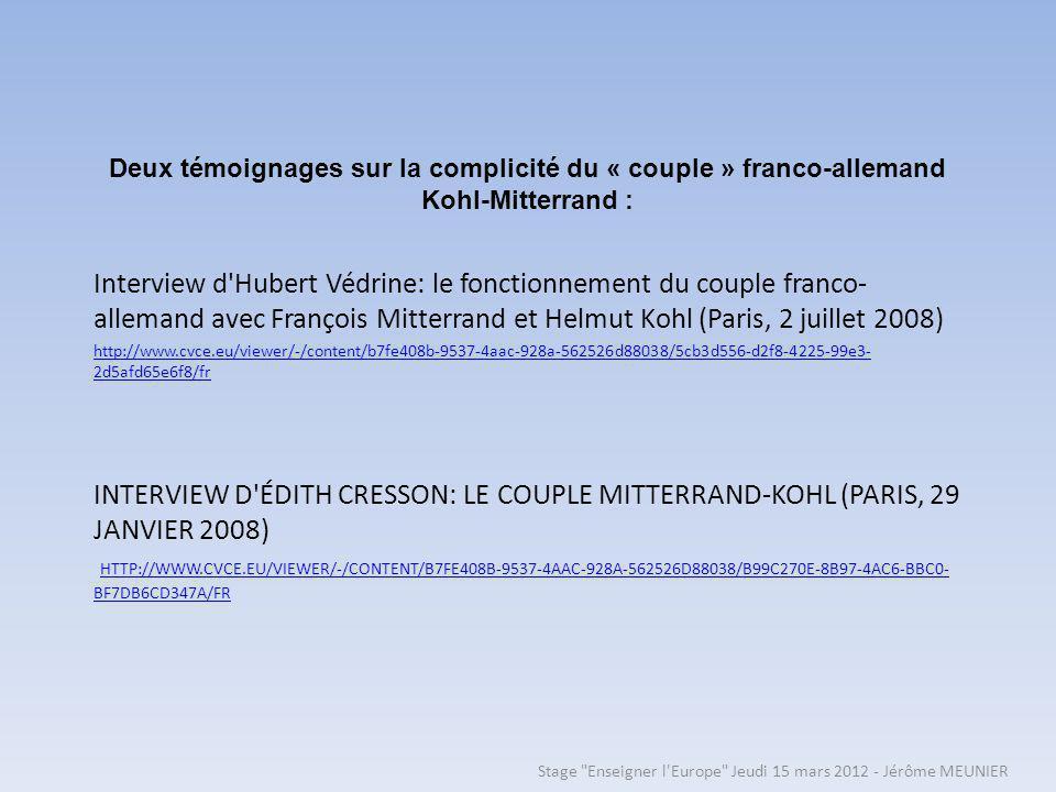 INTERVIEW D ÉDITH CRESSON: LE COUPLE MITTERRAND-KOHL (PARIS, 29 JANVIER 2008) HTTP://WWW.CVCE.EU/VIEWER/-/CONTENT/B7FE408B-9537-4AAC-928A-562526D88038/B99C270E-8B97-4AC6-BBC0- BF7DB6CD347A/FR HTTP://WWW.CVCE.EU/VIEWER/-/CONTENT/B7FE408B-9537-4AAC-928A-562526D88038/B99C270E-8B97-4AC6-BBC0- BF7DB6CD347A/FR Interview d Hubert Védrine: le fonctionnement du couple franco- allemand avec François Mitterrand et Helmut Kohl (Paris, 2 juillet 2008) http://www.cvce.eu/viewer/-/content/b7fe408b-9537-4aac-928a-562526d88038/5cb3d556-d2f8-4225-99e3- 2d5afd65e6f8/fr Deux témoignages sur la complicité du « couple » franco-allemand Kohl-Mitterrand : Stage Enseigner l Europe Jeudi 15 mars 2012 - Jérôme MEUNIER