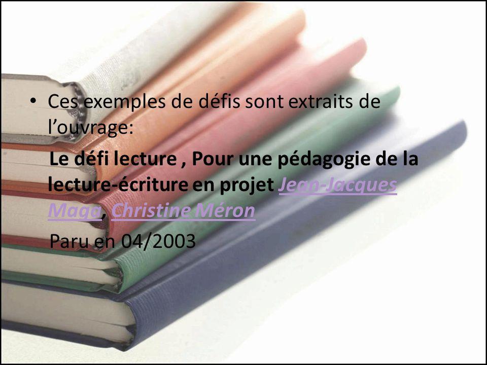 Ces exemples de défis sont extraits de louvrage: Le défi lecture, Pour une pédagogie de la lecture-écriture en projet Jean-Jacques Maga, Christine MéronJean-Jacques MagaChristine Méron Paru en 04/2003